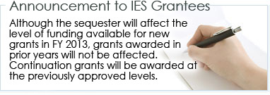 Announcement to IES Grantees - Although the sequester will affect the level of funding available for new grants in FY 2013, grants awarded in prior years will not be affected. Continuation grants will be awarded at the previously approved levels.